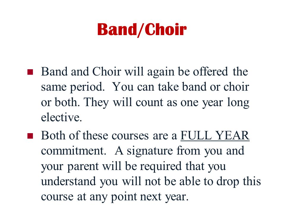Band/Choir Band and Choir will again be offered the same period. You can take band or choir or both. They will count as one year long elective.