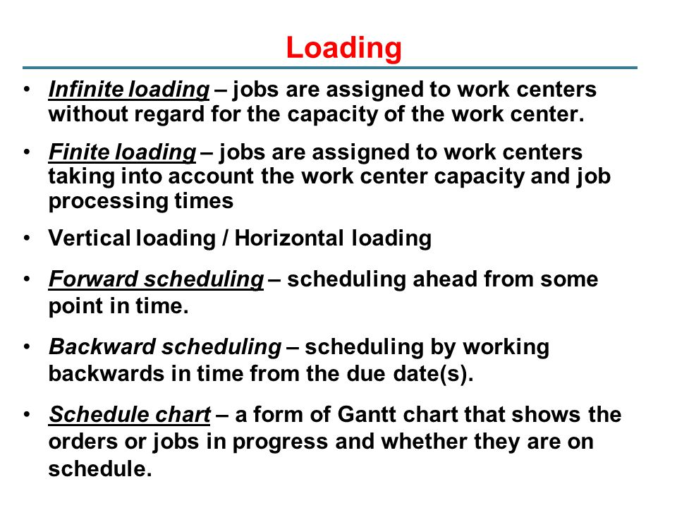 Loading Infinite loading – jobs are assigned to work centers without regard for the capacity of the work center.