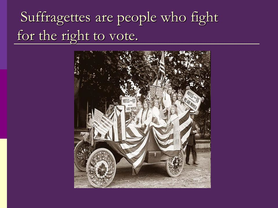 Suffragettes are people who fight for the right to vote.