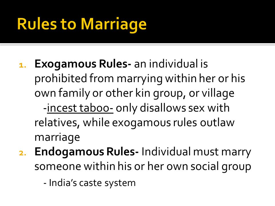 Rules to Marriage Exogamous Rules- an individual is prohibited from marrying within her or his own family or other kin group, or village.