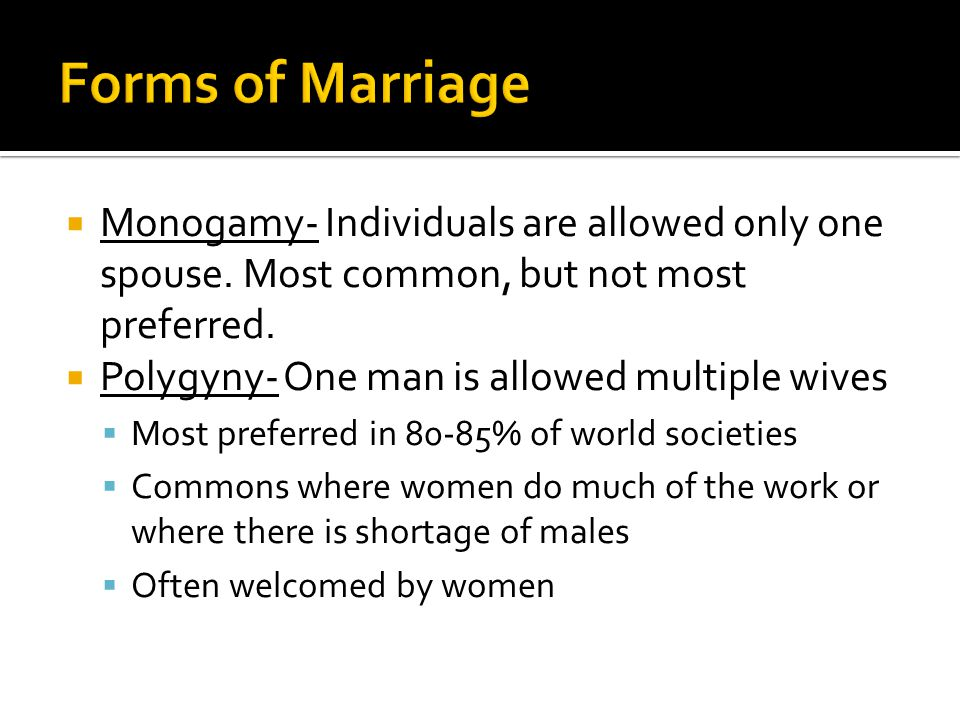 Forms of Marriage Monogamy- Individuals are allowed only one spouse. Most common, but not most preferred.