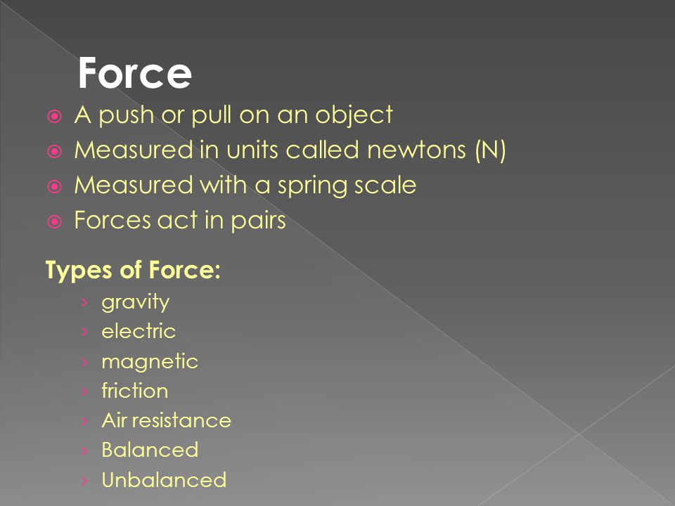 Force A push or pull on an object Measured in units called newtons (N)