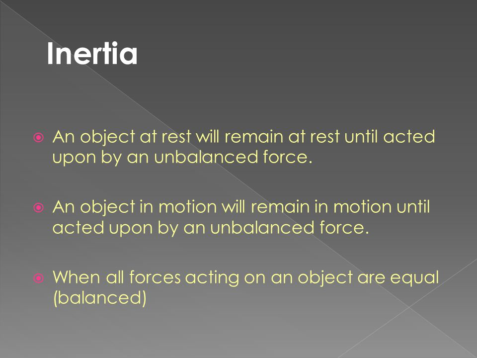 Inertia An object at rest will remain at rest until acted upon by an unbalanced force.
