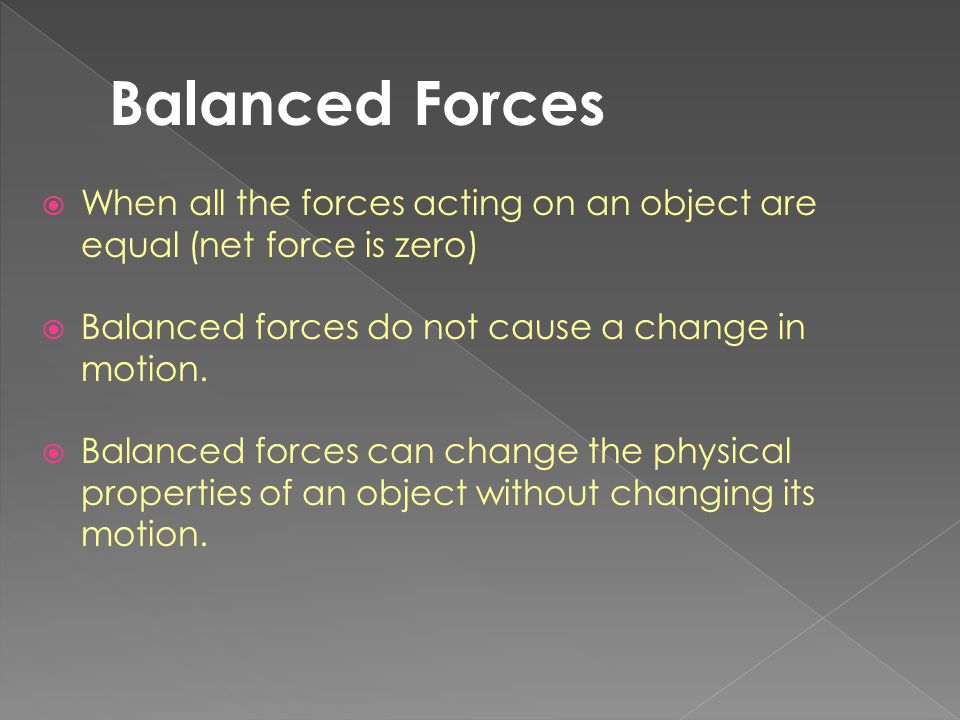 Balanced Forces When all the forces acting on an object are equal (net force is zero) Balanced forces do not cause a change in motion.