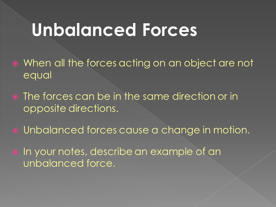 Unbalanced Forces When all the forces acting on an object are not equal. The forces can be in the same direction or in opposite directions.