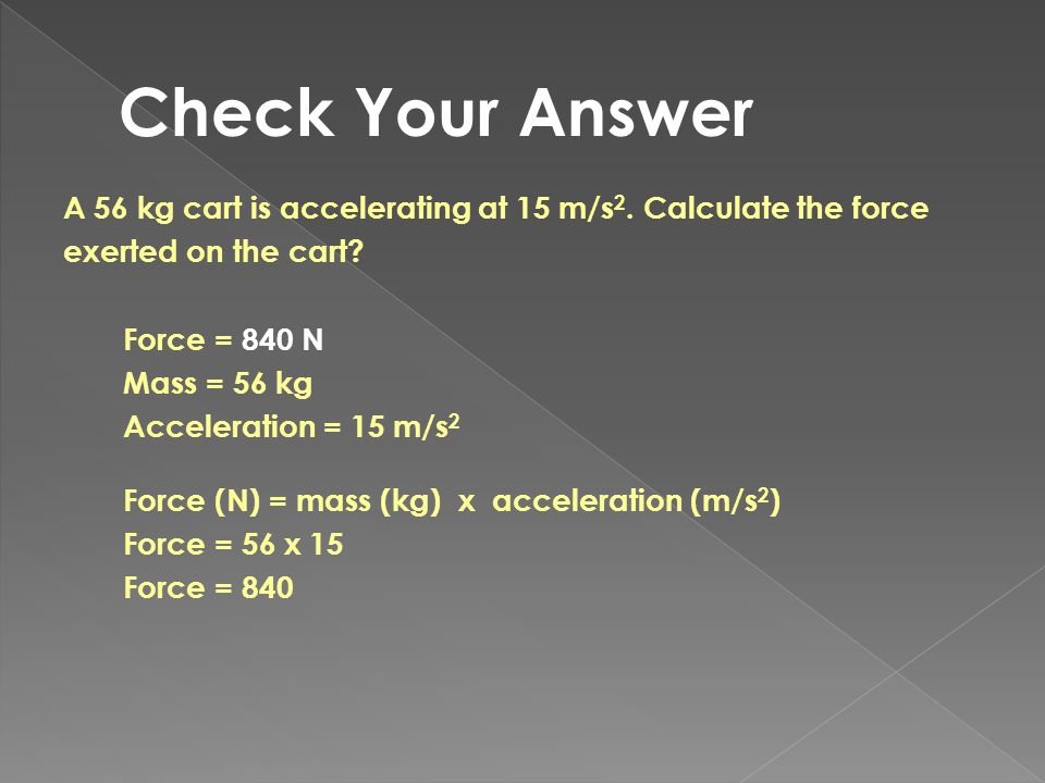 Check Your Answer A 56 kg cart is accelerating at 15 m/s2. Calculate the force. exerted on the cart