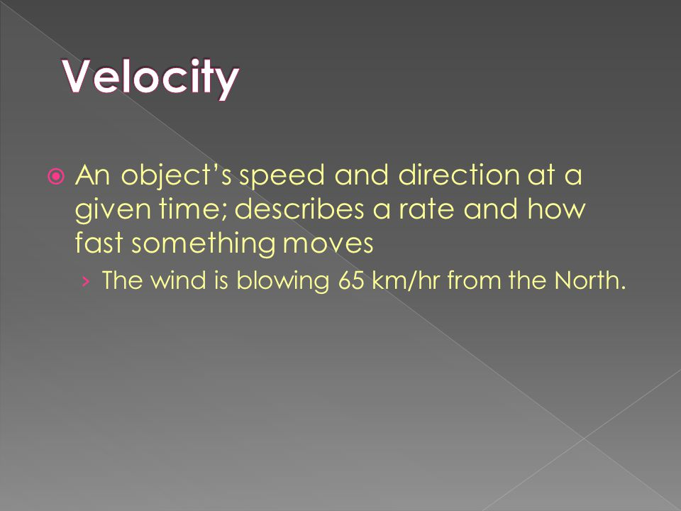 Velocity An object's speed and direction at a given time; describes a rate and how fast something moves.