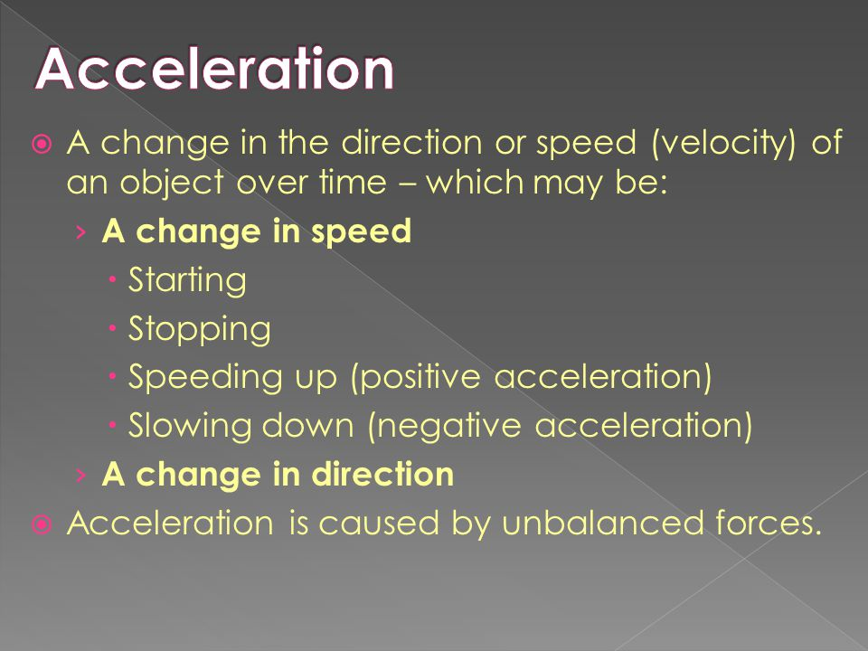 Acceleration A change in the direction or speed (velocity) of an object over time – which may be: A change in speed.