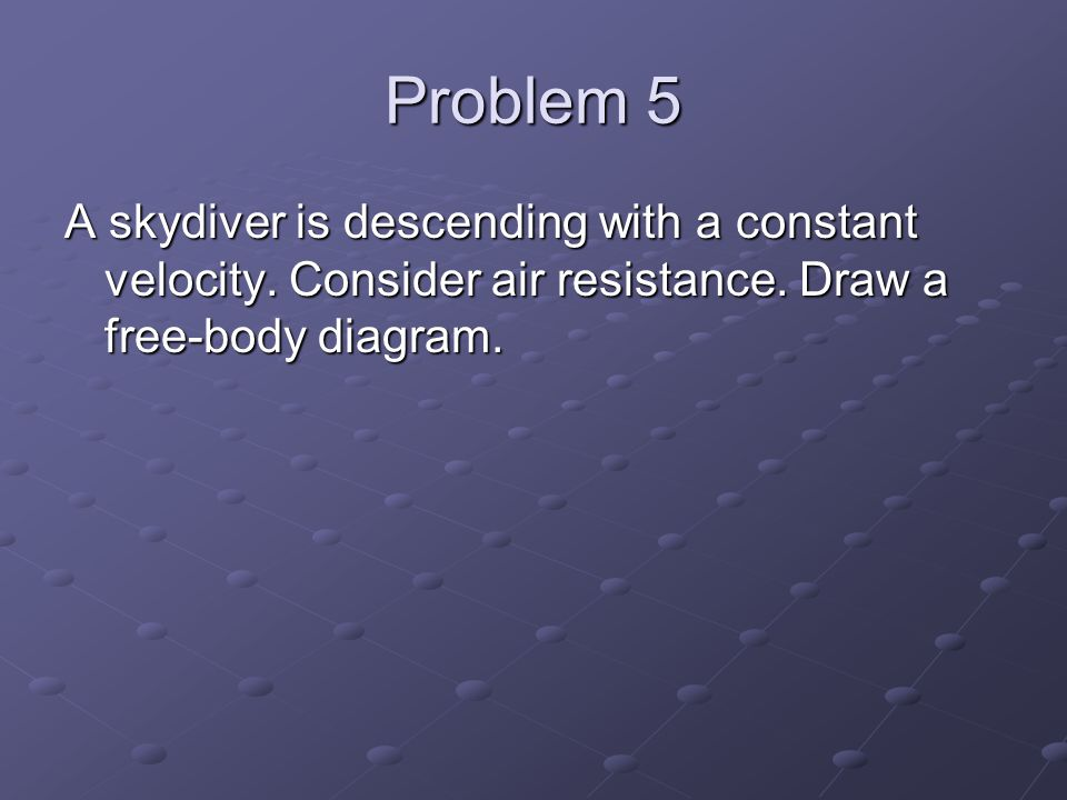 Problem 5 A skydiver is descending with a constant velocity.