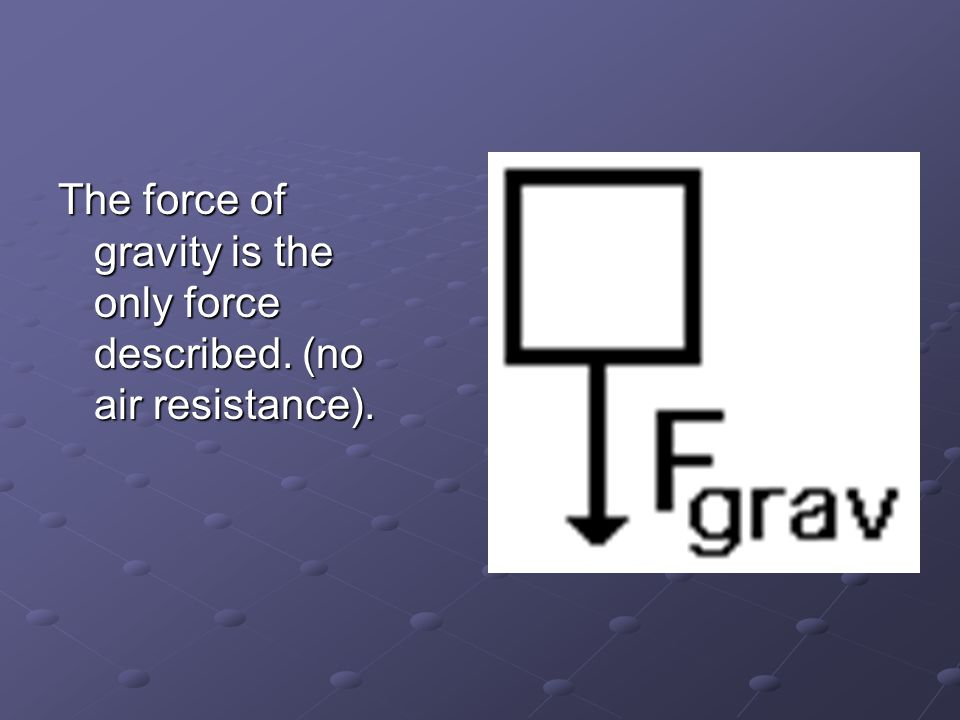 The force of gravity is the only force described. (no air resistance).