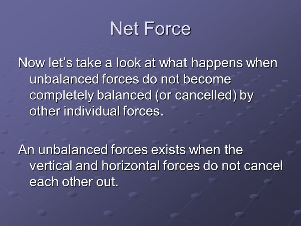 Net Force Now let's take a look at what happens when unbalanced forces do not become completely balanced (or cancelled) by other individual forces.