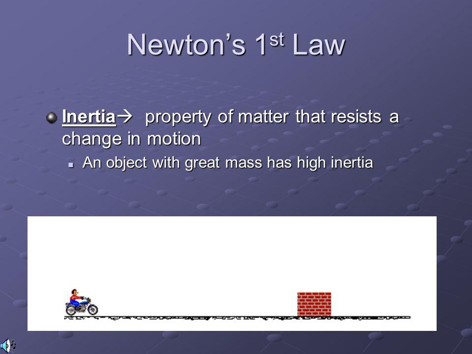 Newton's 1st Law Inertia property of matter that resists a change in motion.