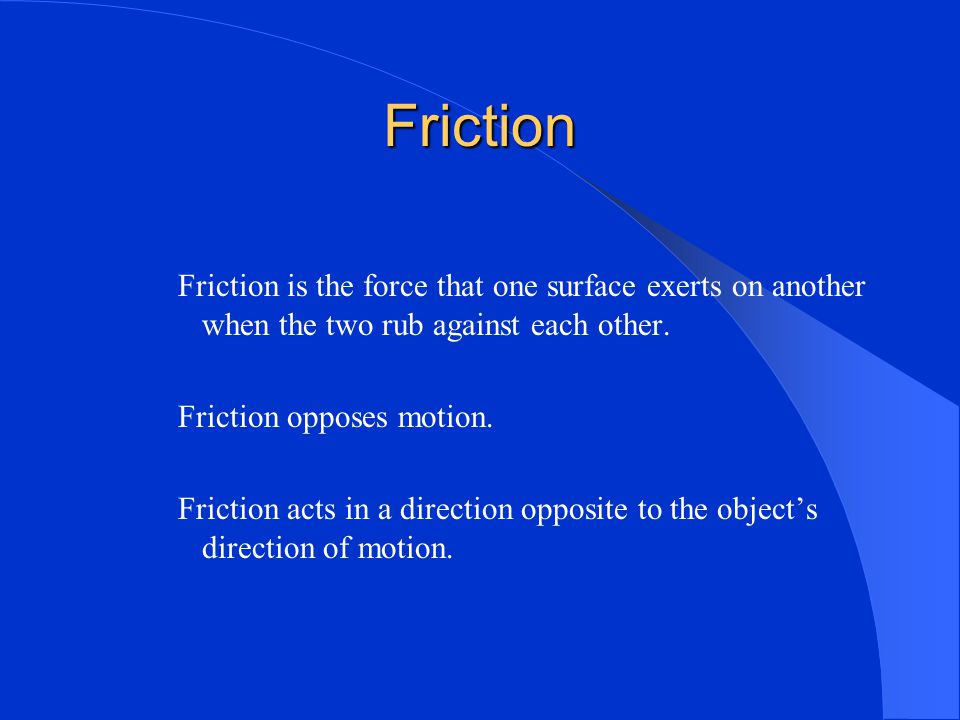 Friction Friction is the force that one surface exerts on another when the two rub against each other.