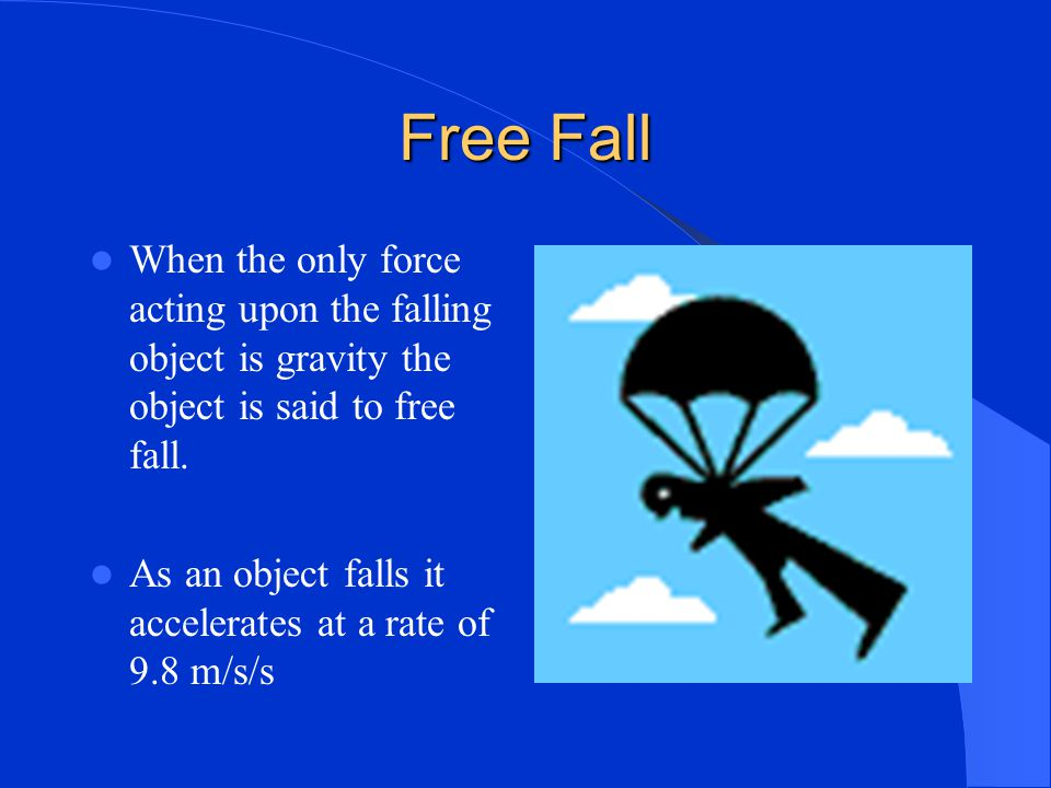 Free Fall When the only force acting upon the falling object is gravity the object is said to free fall.