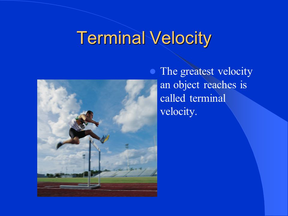 Terminal Velocity The greatest velocity an object reaches is called terminal velocity.