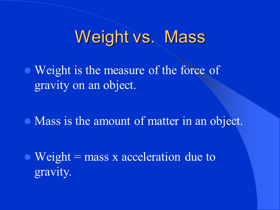 Weight vs. Mass Weight is the measure of the force of gravity on an object. Mass is the amount of matter in an object.