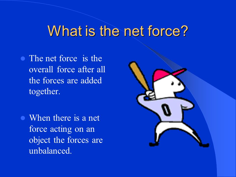 What is the net force The net force is the overall force after all the forces are added together.