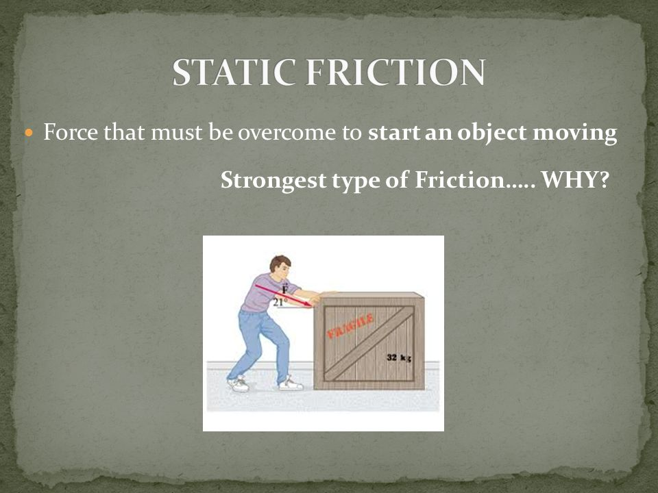 STATIC FRICTION Force that must be overcome to start an object moving