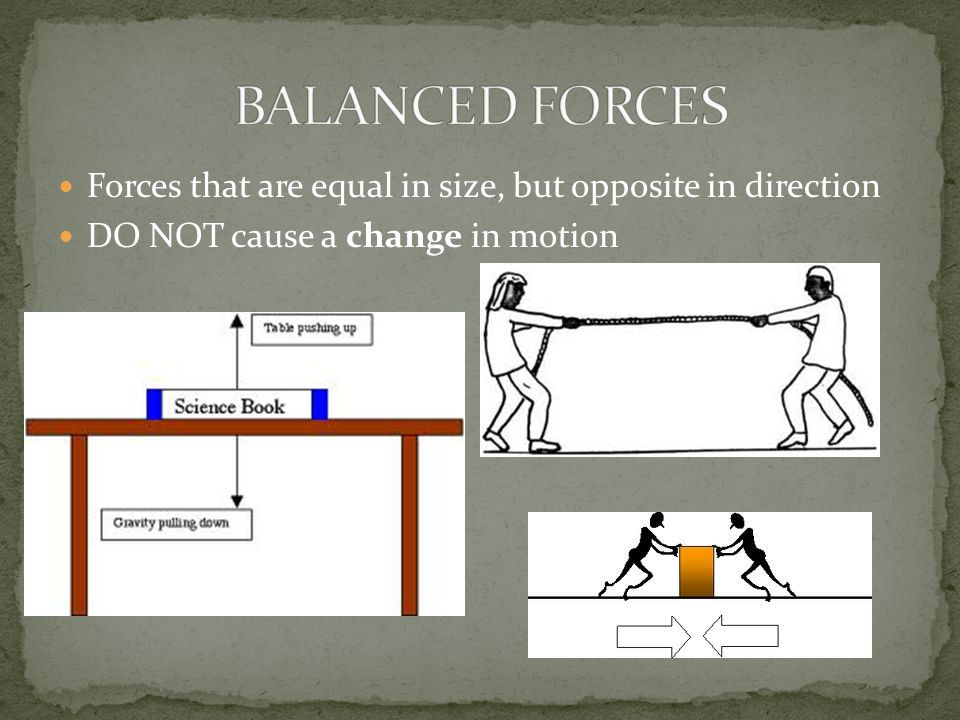 BALANCED FORCES Forces that are equal in size, but opposite in direction.