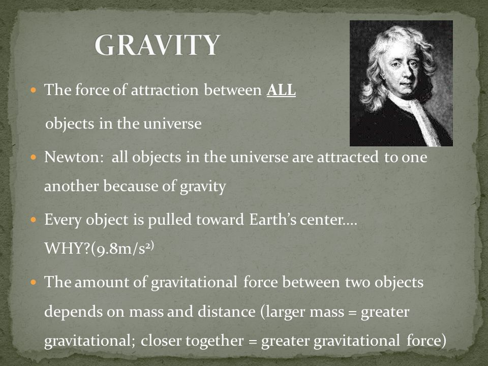 GRAVITY The force of attraction between ALL objects in the universe