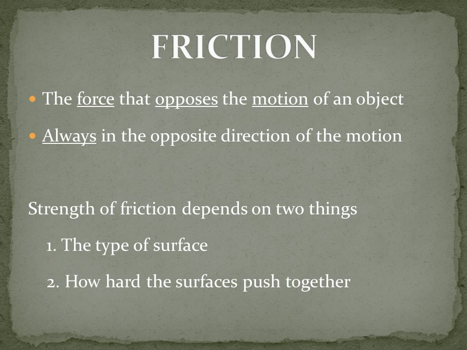 FRICTION The force that opposes the motion of an object