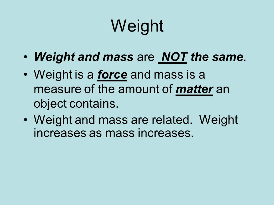 Weight Weight and mass are NOT the same.
