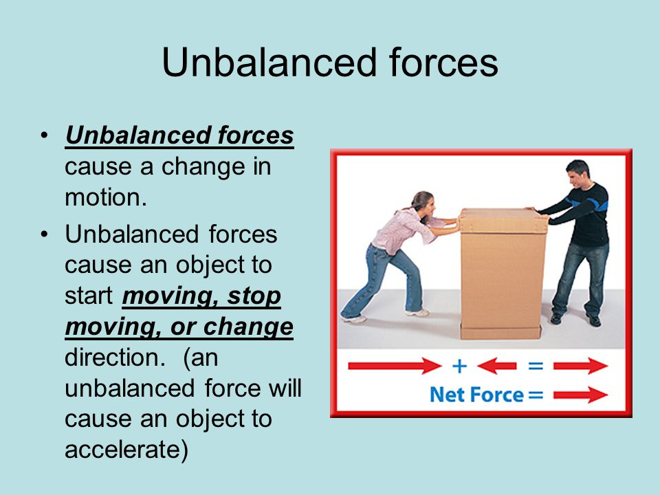 Unbalanced forces Unbalanced forces cause a change in motion.