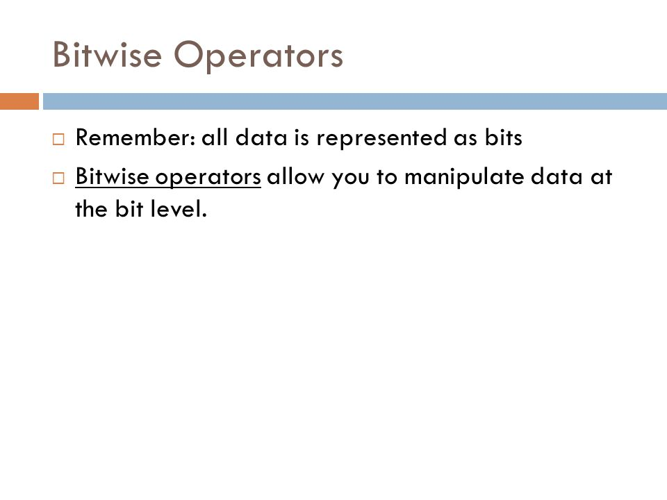Bitwise Operators Remember: all data is represented as bits