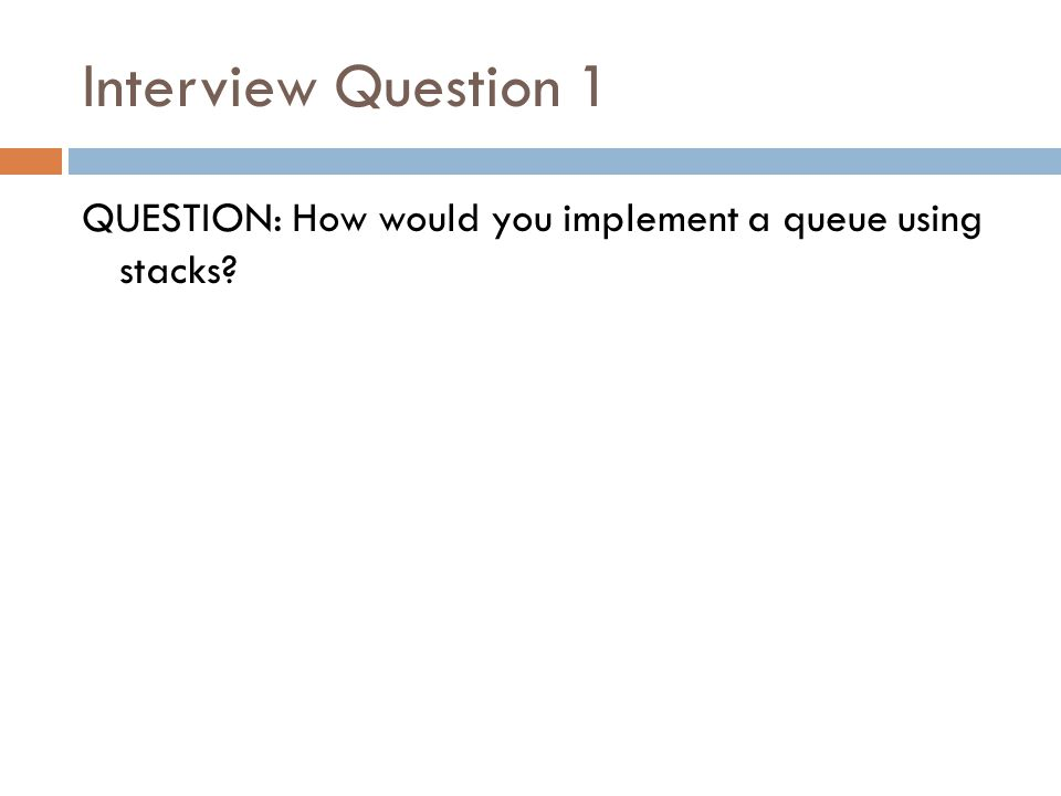 Interview Question 1 QUESTION: How would you implement a queue using stacks