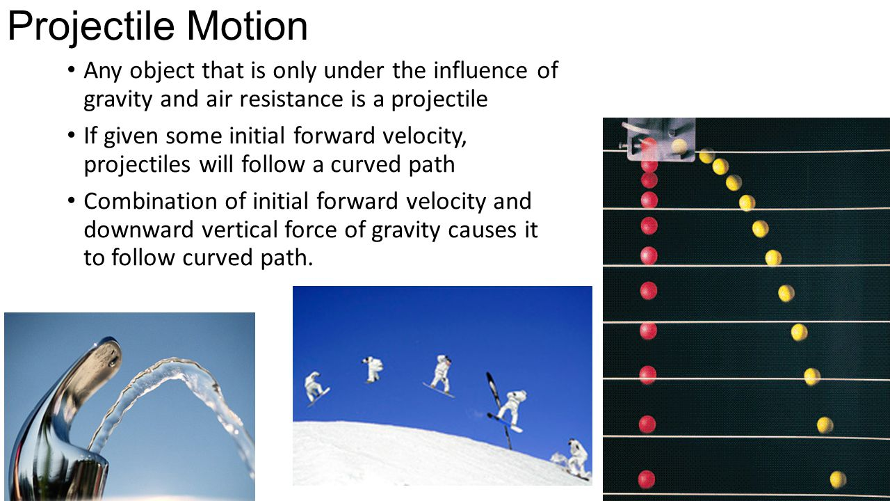 Projectile Motion Any object that is only under the influence of gravity and air resistance is a projectile.