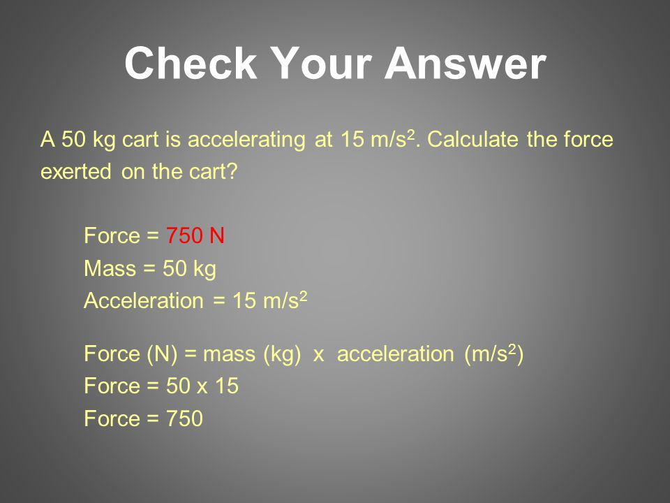 Check Your Answer A 50 kg cart is accelerating at 15 m/s2. Calculate the force. exerted on the cart