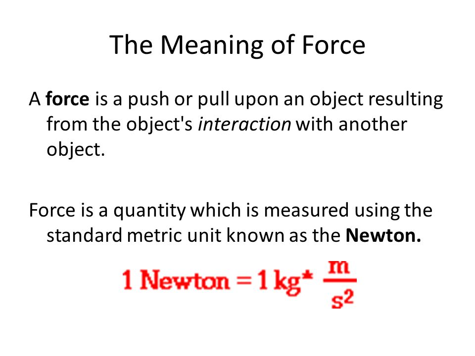 The Meaning of Force A force is a push or pull upon an object resulting from the object s interaction with another object.
