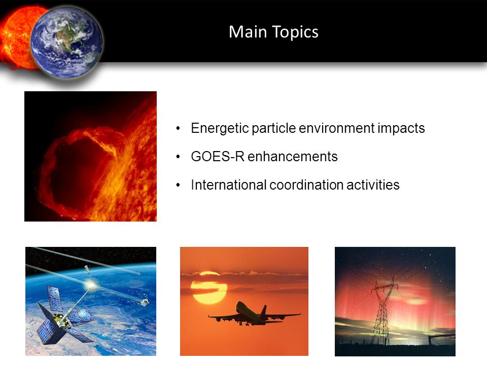 Main Topics • Energetic particle environment impacts
