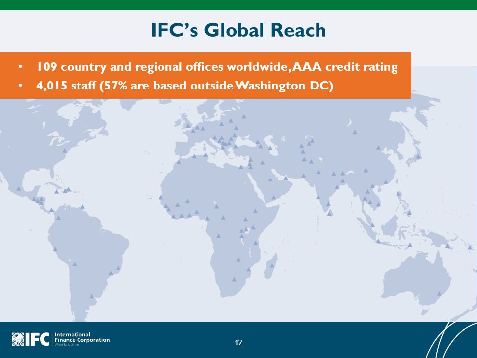 IFC's Global Reach 109 country and regional offices worldwide, AAA credit rating. 4,015 staff (57% are based outside Washington DC)