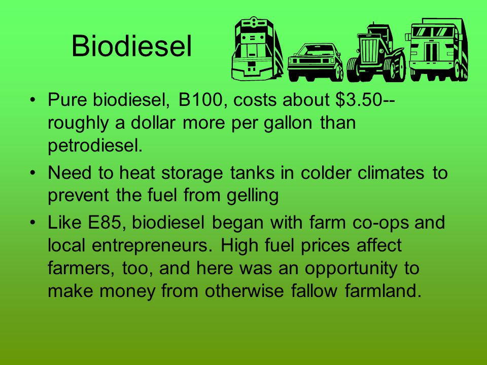 Biodiesel Pure biodiesel, B100, costs about $3.50--roughly a dollar more per gallon than petrodiesel.