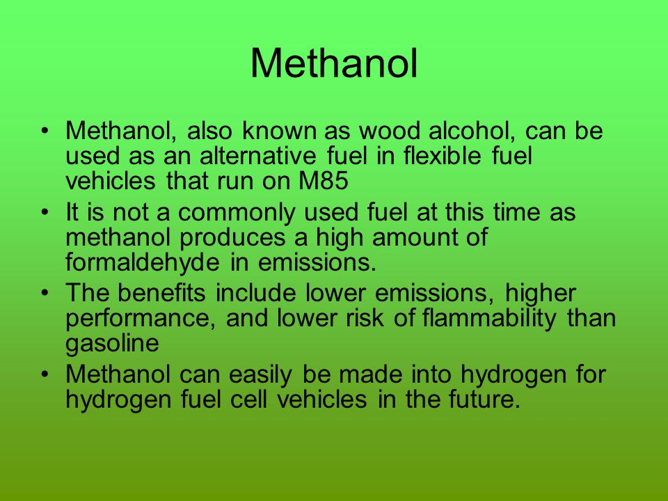 Methanol Methanol, also known as wood alcohol, can be used as an alternative fuel in flexible fuel vehicles that run on M85.