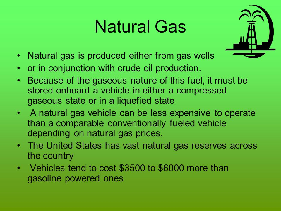 Natural Gas Natural gas is produced either from gas wells