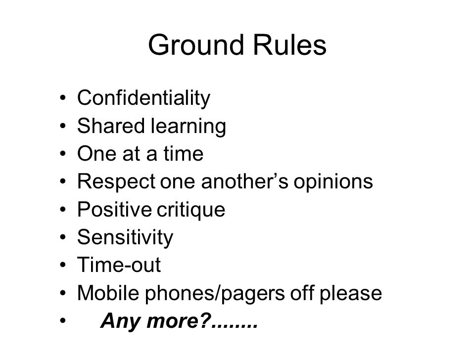 Ground Rules Confidentiality Shared learning One at a time