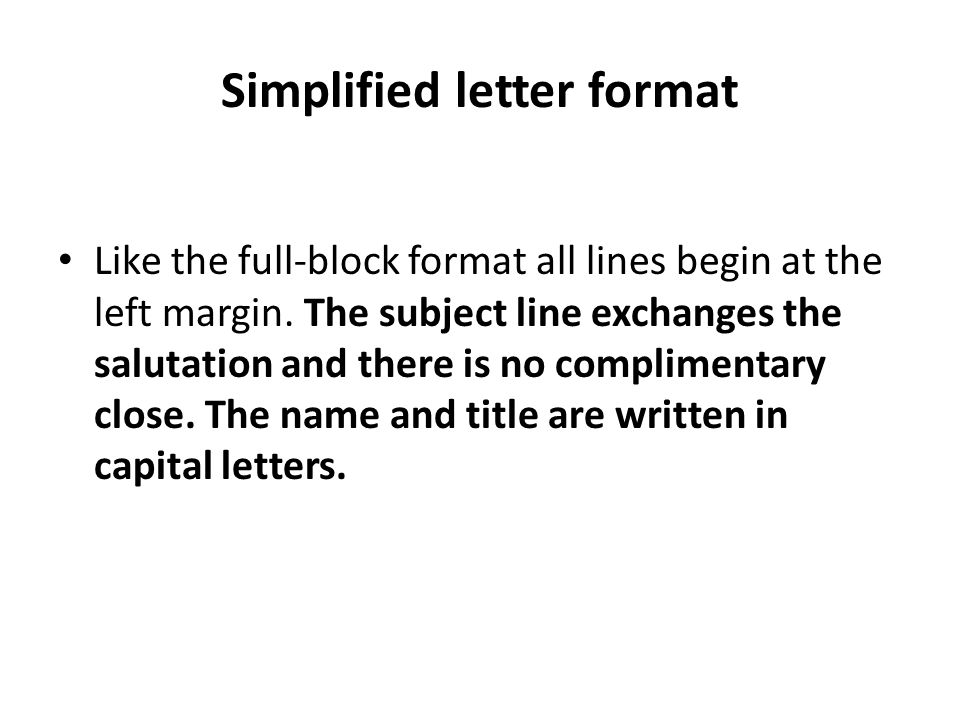 like the full block format all lines begin at the left margin the subject line exchanges the salutation and there is no complimentary close