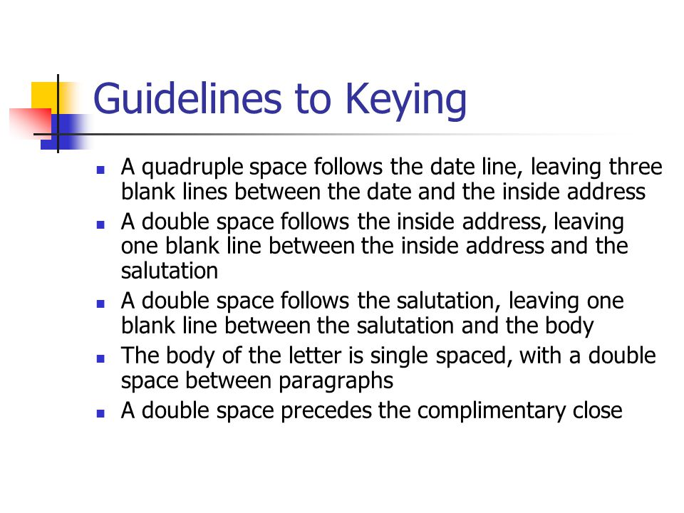 Guidelines to Keying A quadruple space follows the date line, leaving three blank lines between the date and the inside address.
