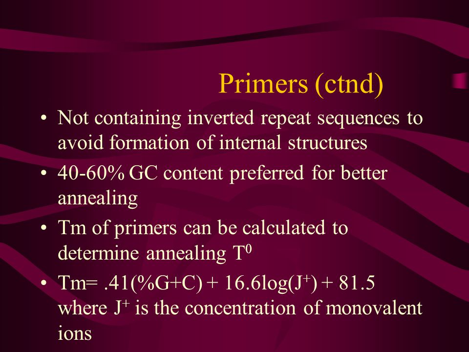 Primers (ctnd) Not containing inverted repeat sequences to avoid formation of internal structures % GC content preferred for better annealing.