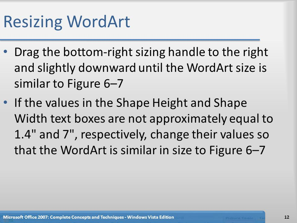 Resizing WordArt Drag the bottom-right sizing handle to the right and slightly downward until the WordArt size is similar to Figure 6–7.