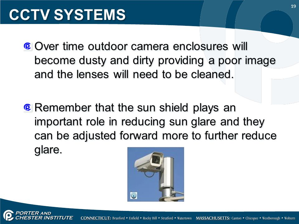 CCTV SYSTEMS Over time outdoor camera enclosures will become dusty and dirty providing a poor image and the lenses will need to be cleaned.