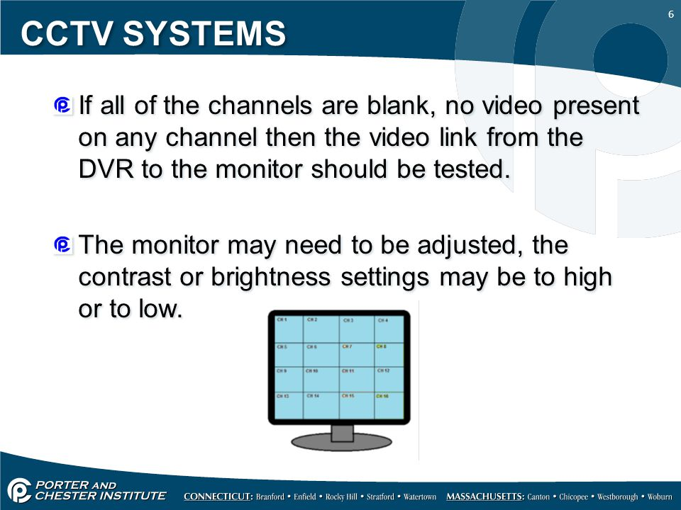 CCTV SYSTEMS If all of the channels are blank, no video present on any channel then the video link from the DVR to the monitor should be tested.