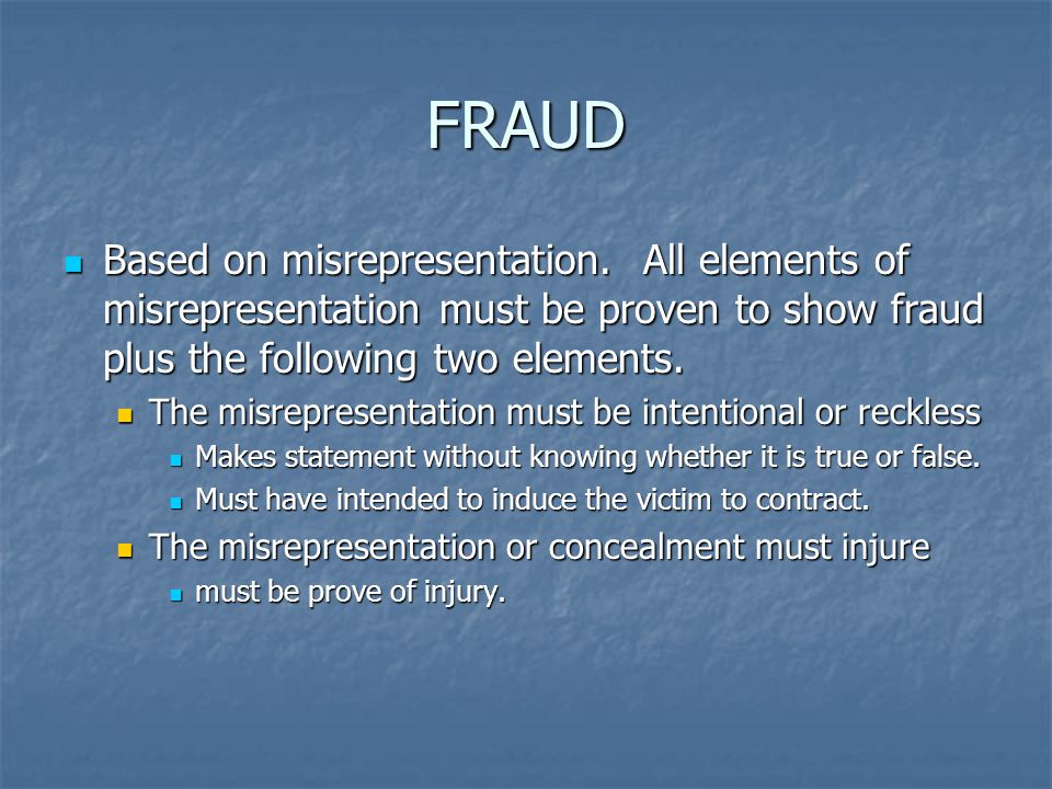 FRAUD Based on misrepresentation. All elements of misrepresentation must be proven to show fraud plus the following two elements.