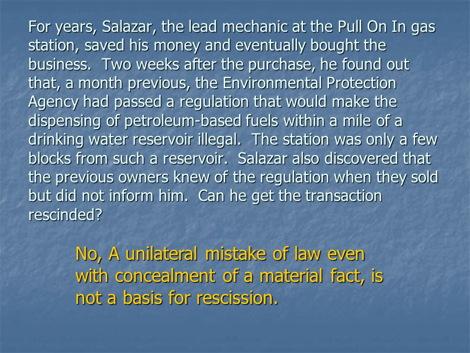 For years, Salazar, the lead mechanic at the Pull On In gas station, saved his money and eventually bought the business. Two weeks after the purchase, he found out that, a month previous, the Environmental Protection Agency had passed a regulation that would make the dispensing of petroleum-based fuels within a mile of a drinking water reservoir illegal. The station was only a few blocks from such a reservoir. Salazar also discovered that the previous owners knew of the regulation when they sold but did not inform him. Can he get the transaction rescinded