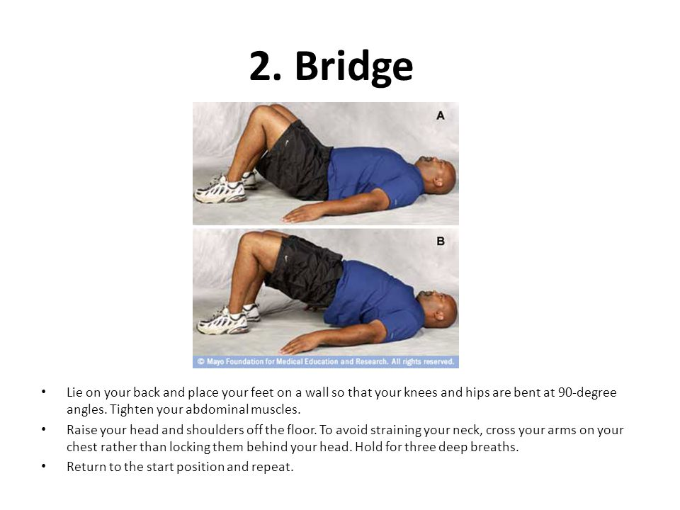 2. Bridge Lie on your back and place your feet on a wall so that your knees and hips are bent at 90-degree angles. Tighten your abdominal muscles.