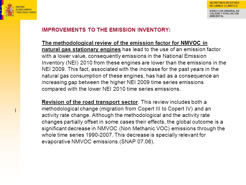 IMPROVEMENTS TO THE EMISSION INVENTORY: The methodological review of the emission factor for NMVOC in natural gas stationary engines has lead to the use of an emission factor with a lower value, consequently emissions in the National Emission Inventory (NEI) 2010 from these engines are lower than the emissions in the NEI 2009. This fact, associated with the increase for the past years in the natural gas consumption of these engines, has had as a consequence an increasing gap between the higher NEI 2009 time series emissions compared with the lower NEI 2010 time series emissions. Revision of the road transport sector. This review includes both a methodological change (migration from Copert III to Copert IV) and an activity rate change. Although the methodological and the activity rate changes partially offset in some cases their effects, the global outcome is a significant decrease in NMVOC (Non Methanic VOC) emissions through the whole time series 1990-2007. This decrease is specially relevant for evaporative NMVOC emissions.(SNAP 07.06).