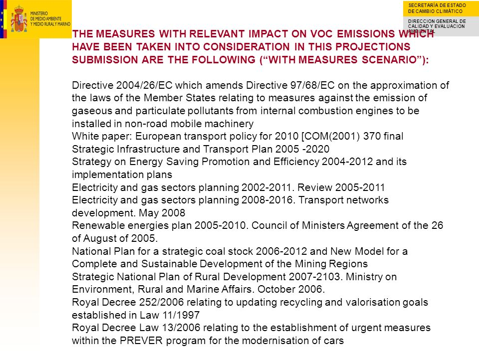 THE MEASURES WITH RELEVANT IMPACT ON VOC EMISSIONS WHICH HAVE BEEN TAKEN INTO CONSIDERATION IN THIS PROJECTIONS SUBMISSION ARE THE FOLLOWING ( WITH MEASURES SCENARIO ): Directive 2004/26/EC which amends Directive 97/68/EC on the approximation of the laws of the Member States relating to measures against the emission of gaseous and particulate pollutants from internal combustion engines to be installed in non-road mobile machinery White paper: European transport policy for 2010 [COM(2001) 370 final Strategic Infrastructure and Transport Plan Strategy on Energy Saving Promotion and Efficiency and its implementation plans Electricity and gas sectors planning