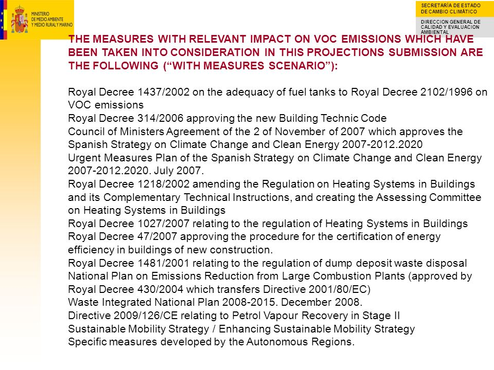 THE MEASURES WITH RELEVANT IMPACT ON VOC EMISSIONS WHICH HAVE BEEN TAKEN INTO CONSIDERATION IN THIS PROJECTIONS SUBMISSION ARE THE FOLLOWING ( WITH MEASURES SCENARIO ): Royal Decree 1437/2002 on the adequacy of fuel tanks to Royal Decree 2102/1996 on VOC emissions Royal Decree 314/2006 approving the new Building Technic Code Council of Ministers Agreement of the 2 of November of 2007 which approves the Spanish Strategy on Climate Change and Clean Energy 2007-2012.2020 Urgent Measures Plan of the Spanish Strategy on Climate Change and Clean Energy 2007-2012.2020.